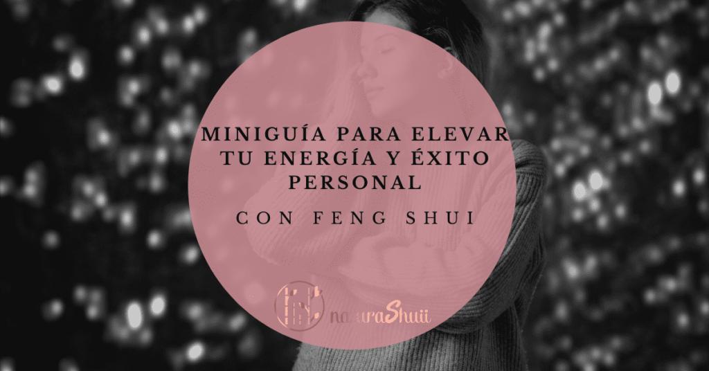Miniguía para elevar tu Energía y Éxito personal con Feng Shui Desarrollo Crecimiento Personal